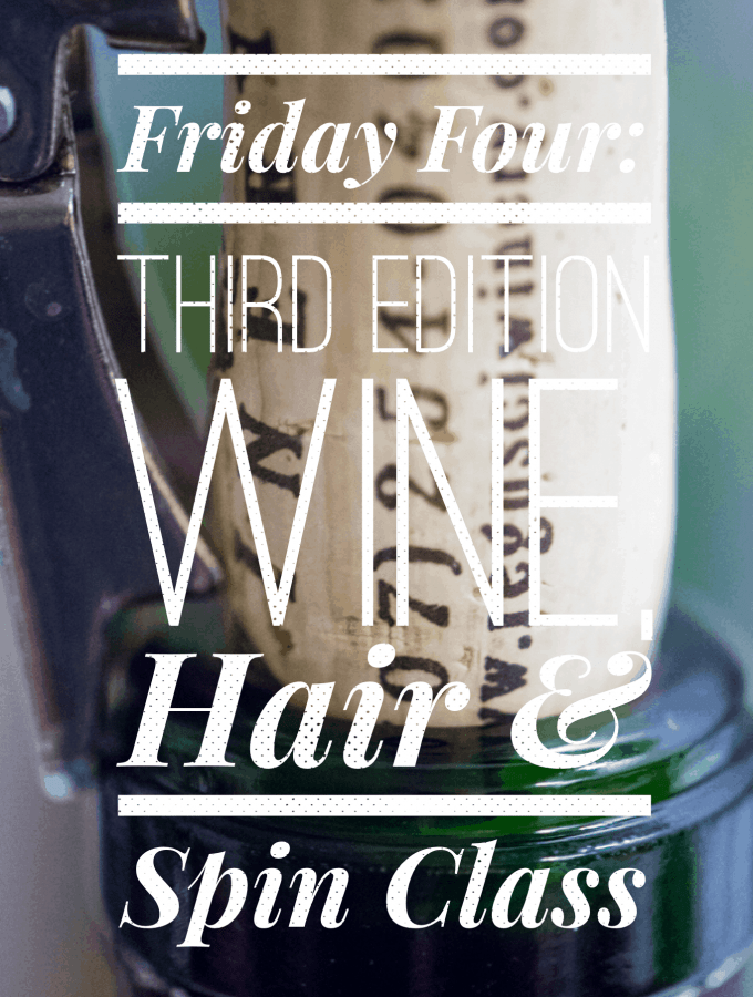 Friday Four: Third Edition – Wine, Hair & Spin Class
